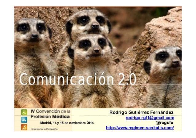 Comunicación 2.0Comunicación 2.0 Rodrigo Gutiérrez Fernández rodrigo.rgf1@gmail.com @rogufe http://www.regimen-sanitatis.c...