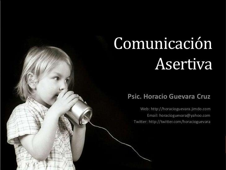Comunicación Asertiva<br />Psic. Horacio Guevara Cruz<br />Web: http://horacioguevara.jimdo.com<br />Email: horacioguevara...