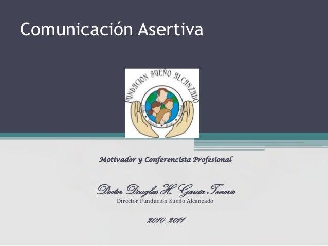 Comunicación Asertiva  Motivador y Conferencista Profesional  Doctor Douglas H. García Tenorio Director Fundación Sueño Al...