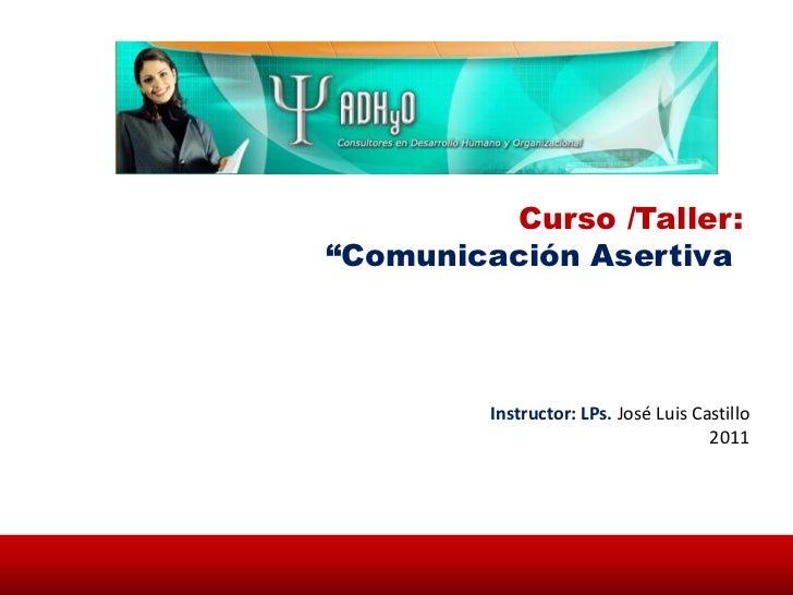 """Curso /Taller:""""Comunicación Asertiva         Instructor: LPs. José Luis Castillo                                      2011"""