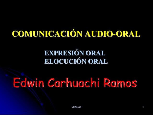 COMUNICACIÓN AUDIO-ORAL Carhuachi 1 EXPRESIÓN ORAL ELOCUCIÓN ORAL Edwin Carhuachi Ramos