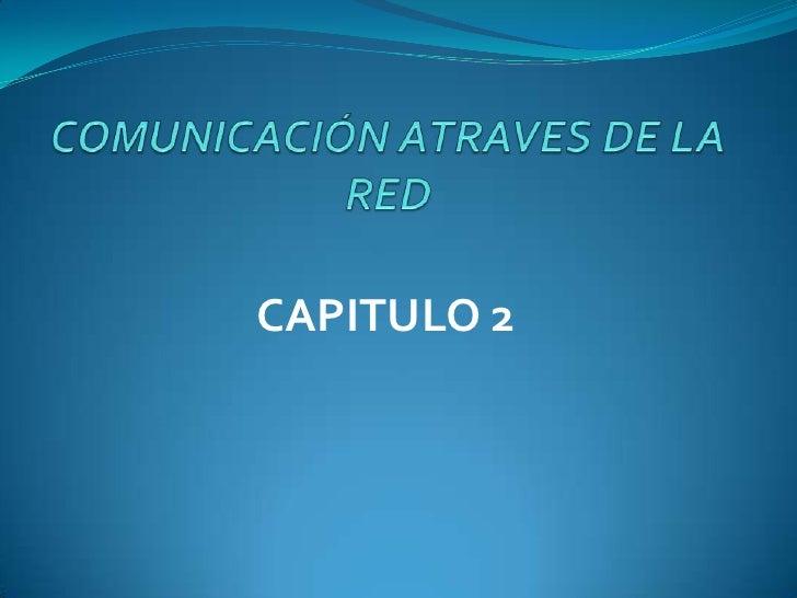 COMUNICACIÓN ATRAVES DE LA RED<br />CAPITULO 2<br />
