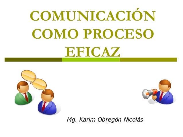 COMUNICACIÓN COMO PROCESO EFICAZ Mg. Karim Obregón Nicolás