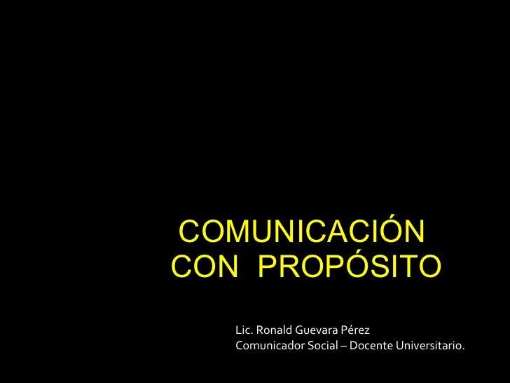 COMUNICACIÓN  CON  PROPÓSITO Lic. Ronald Guevara Pérez Comunicador Social – Docente Universitario.