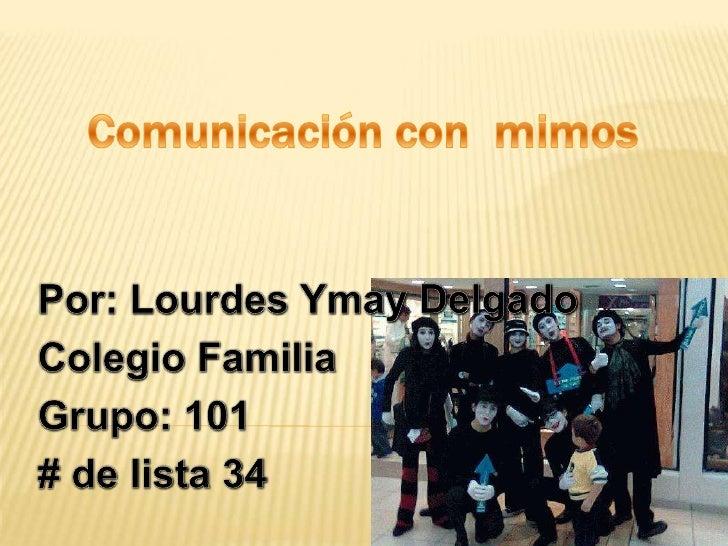 Comunicación con  mimos <br />Por: Lourdes Ymay Delgado<br />Colegio Familia<br />Grupo: 101 <br /># de lista 34<br />