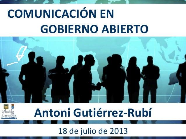 COMUNICACIÓN EN GOBIERNO ABIERTO Antoni Gutiérrez-Rubí 18 de julio de 2013