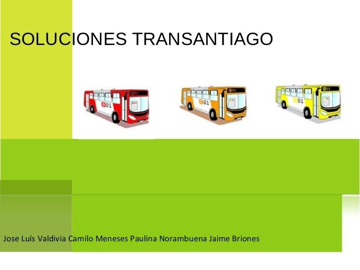 SOLUCIONES TRANSANTIAGOJose Luís Valdivia Camilo Meneses Paulina Norambuena Jaime Briones