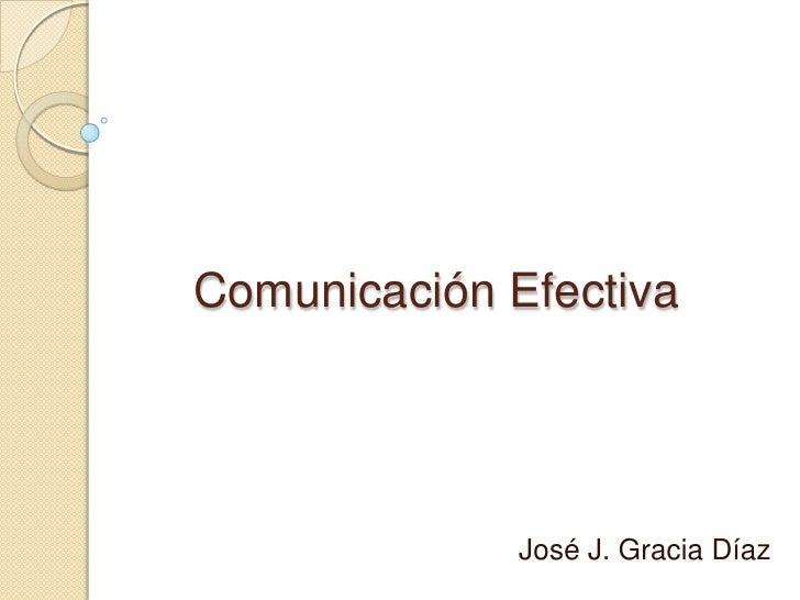 Comunicación Efectiva <br />José J. Gracia Díaz <br />