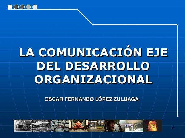 LA COMUNICACIÓN EJE    DEL DESARROLLO   ORGANIZACIONAL    OSCAR FERNANDO LÓPEZ ZULUAGA                                    ...