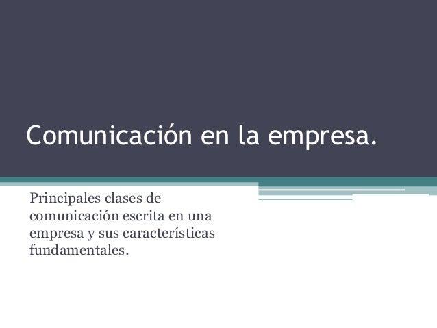 Comunicación en la empresa.  Principales clases de  comunicación escrita en una  empresa y sus características  fundamenta...