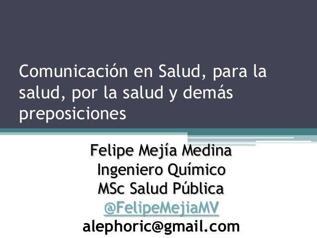 Comunicación en Salud, para la salud, por la salud y demás preposiciones Felipe Mejía Medina Ingeniero Químico MSc Salud P...
