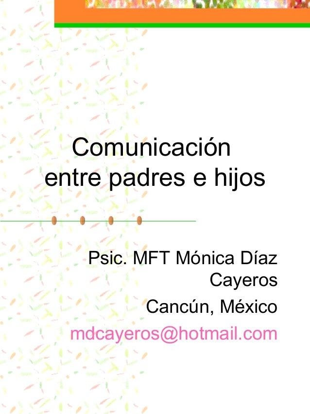 Comunicación entre padres e hijos Psic. MFT Mónica Díaz Cayeros Cancún, México mdcayeros@hotmail.com