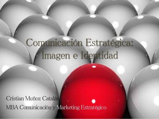 Comunicación Estratégica: Imagen e Identidad Cristian Muñoz Catalán MBA Comunicación y Marketing Estratégico