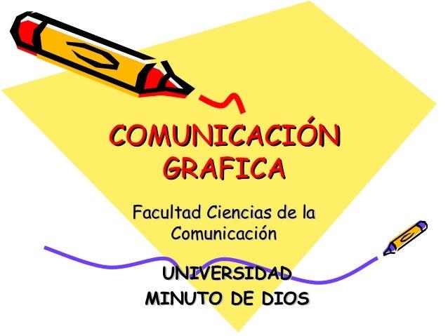 COMUNICACIÓNCOMUNICACIÓN GRAFICAGRAFICA Facultad Ciencias de laFacultad Ciencias de la ComunicaciónComunicación UNIVERSIDA...