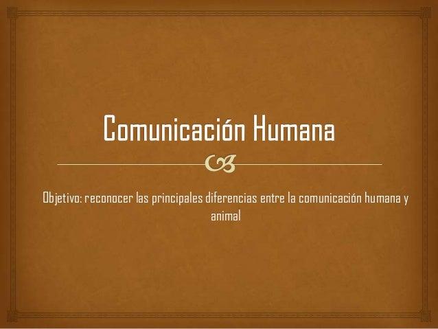 Objetivo: reconocer las principales diferencias entre la comunicación humana y                                     animal