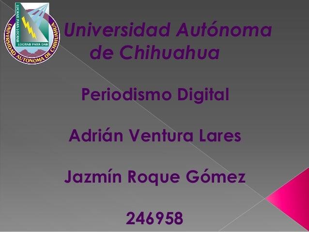Universidad Autónoma de Chihuahua Periodismo Digital Adrián Ventura Lares Jazmín Roque Gómez 246958
