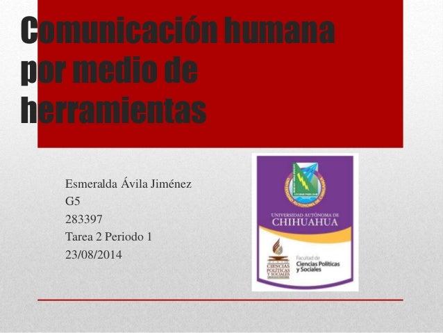 Comunicación humana por medio de herramientas Esmeralda Ávila Jiménez G5 283397 Tarea 2 Periodo 1 23/08/2014