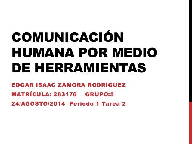 COMUNICACIÓN HUMANA POR MEDIO DE HERRAMIENTAS EDGAR ISAAC ZAMORA RODRÍGUEZ MATRÍCULA: 283176 GRUPO:5 24/AGOSTO/2014 Period...
