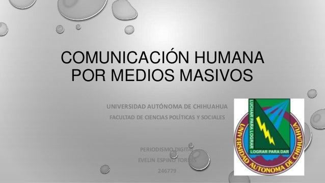 COMUNICACIÓN HUMANA POR MEDIOS MASIVOS UNIVERSIDAD AUTÓNOMA DE CHIHUAHUA FACULTAD DE CIENCIAS POLÍTICAS Y SOCIALES  PERIOD...