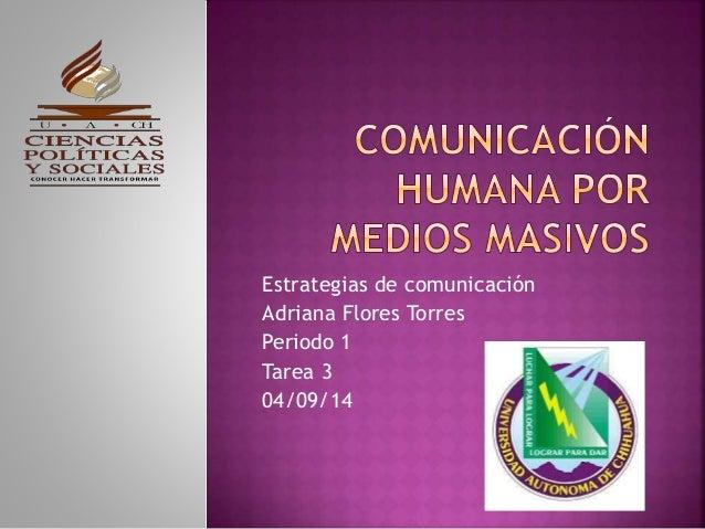 Estrategias de comunicación  Adriana Flores Torres  Periodo 1  Tarea 3  04/09/14