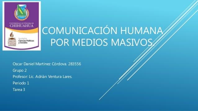 COMUNICACIÓN HUMANA  POR MEDIOS MASIVOS.  Oscar Daniel Martinez Córdova. 283556  Grupo 2  Profesor: Lic. Adrián Ventura La...