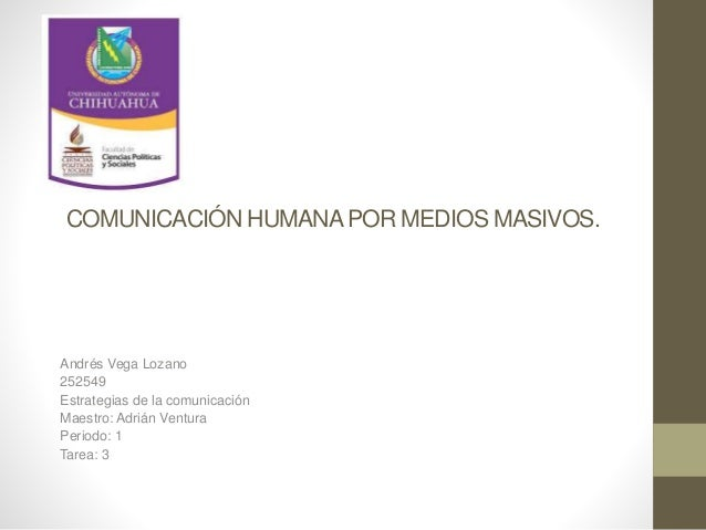 COMUNICACIÓN HUMANA POR MEDIOS MASIVOS.  Andrés Vega Lozano  252549  Estrategias de la comunicación  Maestro: Adrián Ventu...