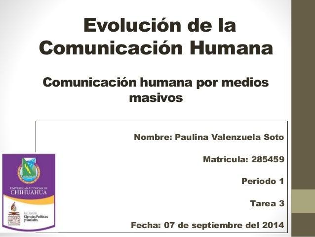Evolución de la  Comunicación Humana  Comunicación humana por medios  masivos  Nombre: Paulina Valenzuela Soto  Matricula:...
