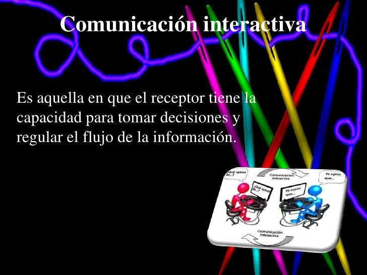 Comunicación interactivaEs aquella en que el receptor tiene lacapacidad para tomar decisiones yregular el flujo de la info...