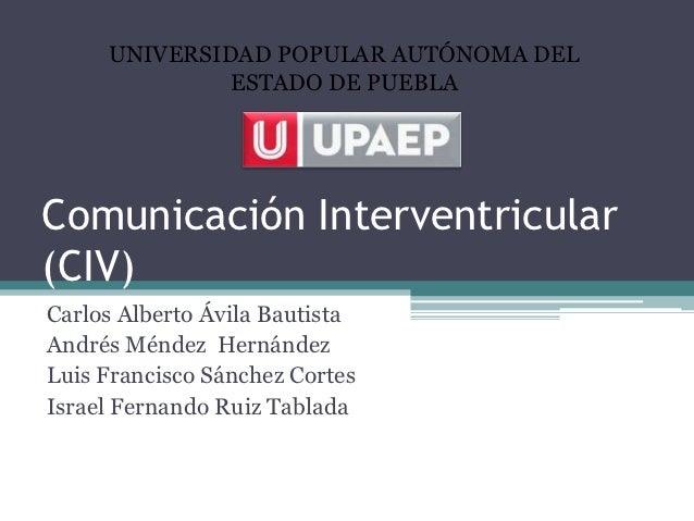 UNIVERSIDAD POPULAR AUTÓNOMA DEL              ESTADO DE PUEBLAComunicación Interventricular(CIV)Carlos Alberto Ávila Bauti...