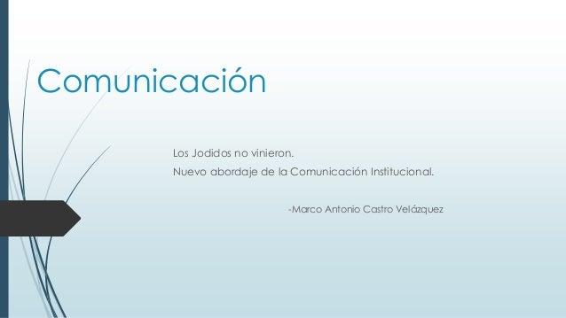 Comunicación Los Jodidos no vinieron. Nuevo abordaje de la Comunicación Institucional. -Marco Antonio Castro Velázquez