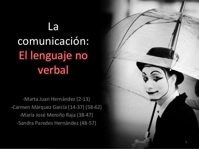 La comunicación: El lenguaje no verbal -Marta Juan Hernández (2-13) -Carmen Márquez García (14-37) (58-62) -María José Mer...