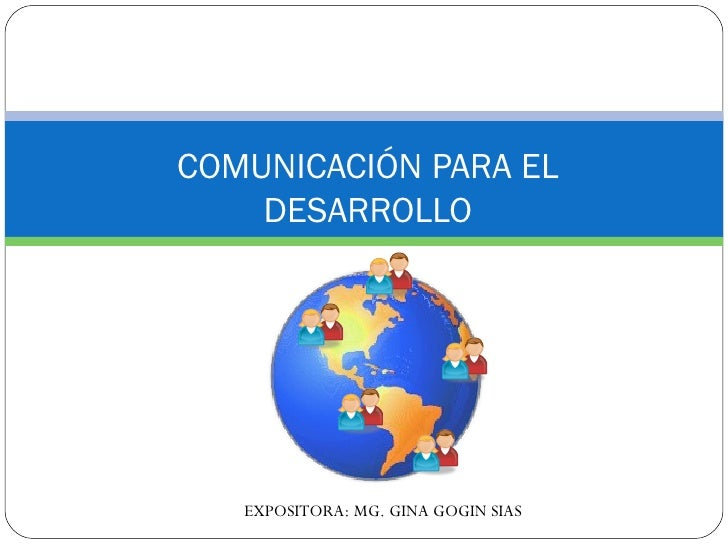 COMUNICACIÓN PARA EL DESARROLLO EXPOSITORA: MG. GINA GOGIN SIAS