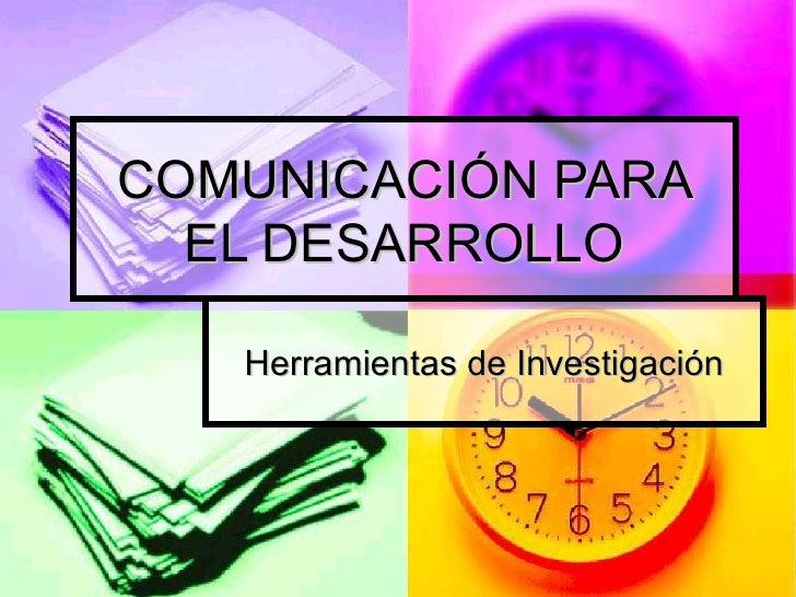 COMUNICACIÓN PARA EL DESARROLLO Herramientas de Investigación
