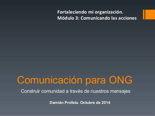 Fortaleciendo mi organización.  Módulo 3: Comunicando las acciones  Comunicación para ONG  Construir comunidad a través de...