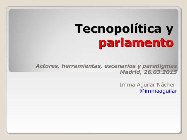 Tecnopolítica yTecnopolítica y parlamentoparlamento Actores, herramientas, escenarios y paradigmas Madrid, 26.03.2015 Imma...