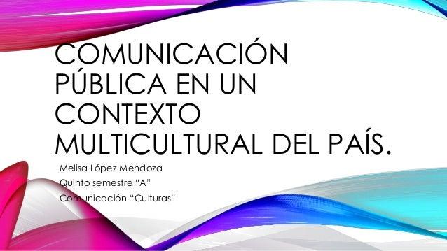 """COMUNICACIÓN PÚBLICA EN UN CONTEXTO MULTICULTURAL DEL PAÍS. Melisa López Mendoza Quinto semestre """"A"""" Comunicación """"Cultura..."""