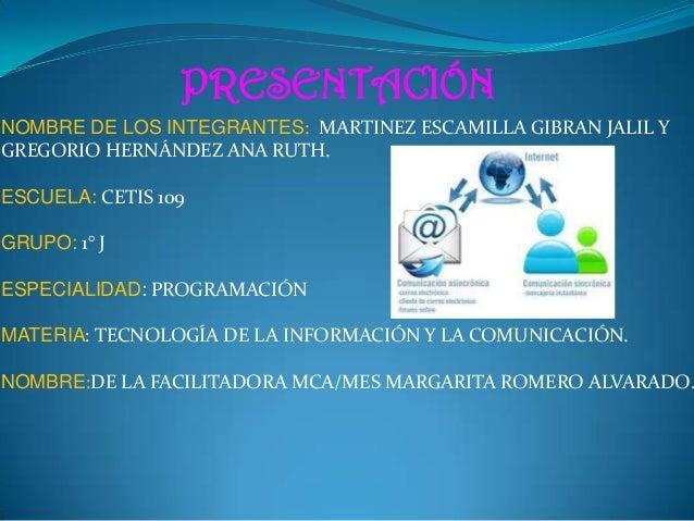 PRESENTACIÓN NOMBRE DE LOS INTEGRANTES: MARTINEZ ESCAMILLA GIBRAN JALIL Y GREGORIO HERNÁNDEZ ANA RUTH. ESCUELA: CETIS 109 ...
