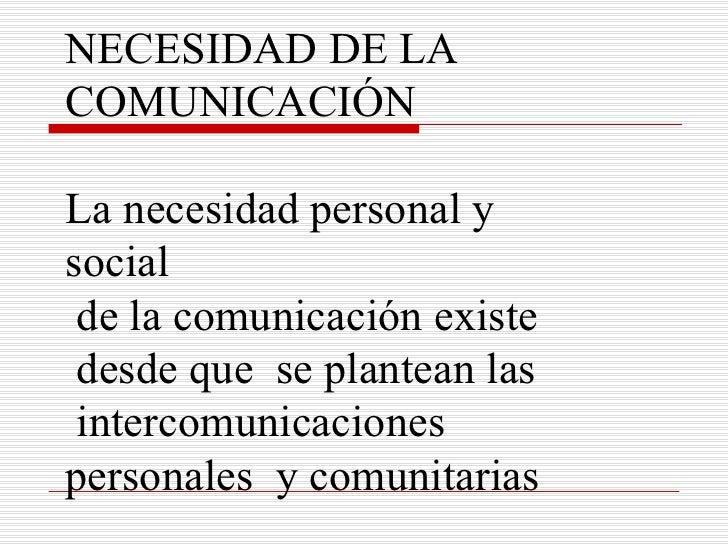 NECESIDAD DE LA  COMUNICACIÓN La necesidad personal y social de la comunicación existe desde que  se plantean las intercom...