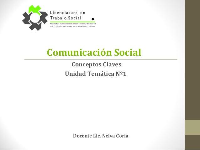 Comunicación Social Docente Lic. Nelva Coria Conceptos Claves Unidad Temática Nº1