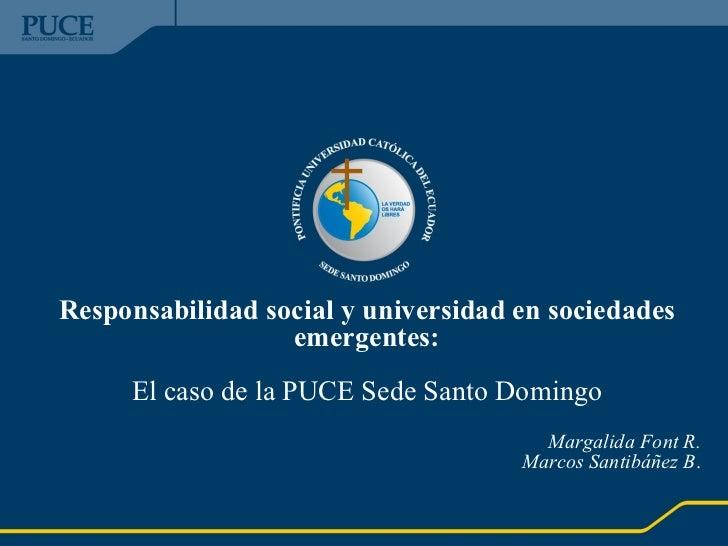 Responsabilidad social y universidad en sociedades emergentes: El caso de la PUCE Sede Santo Domingo Margalida Font R. Mar...