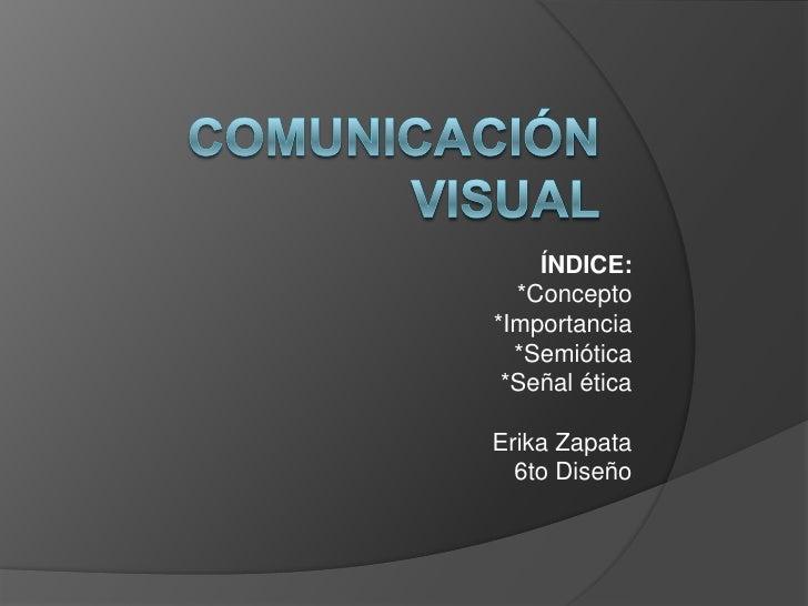 Comunicación Visual<br />ÍNDICE:<br />*Concepto<br />*Importancia<br />*Semiótica<br />*Señal ética<br />Erika Zapata<br /...
