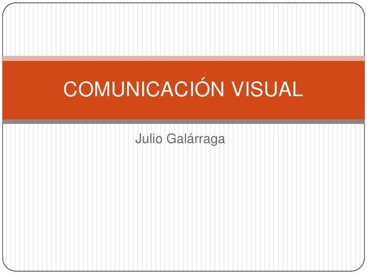 COMUNICACIÓN VISUAL     Julio Galárraga