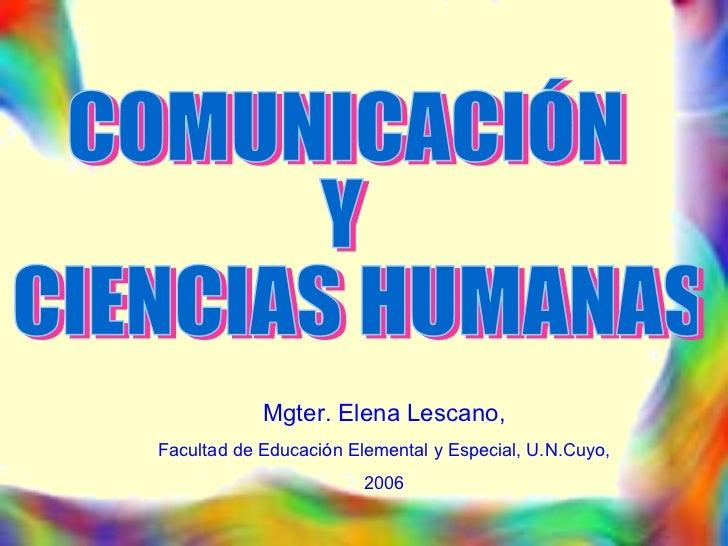 COMUNICACIÓN  Y CIENCIAS HUMANAS Mgter. Elena Lescano, Facultad de Educación Elemental y Especial, U.N.Cuyo,  2006