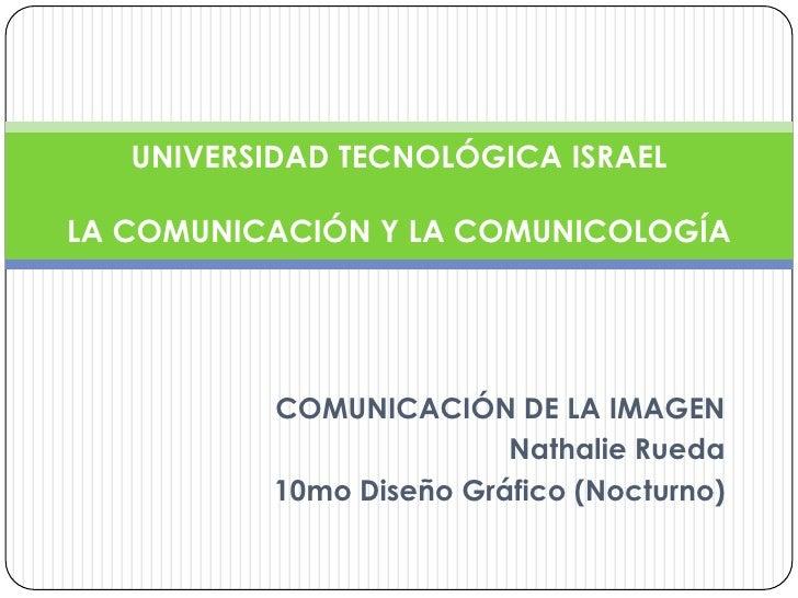 COMUNICACIÓN DE LA IMAGEN<br />Nathalie Rueda<br />10mo Diseño Gráfico (Nocturno)<br />UNIVERSIDAD TECNOLÓGICA ISRAELLA CO...