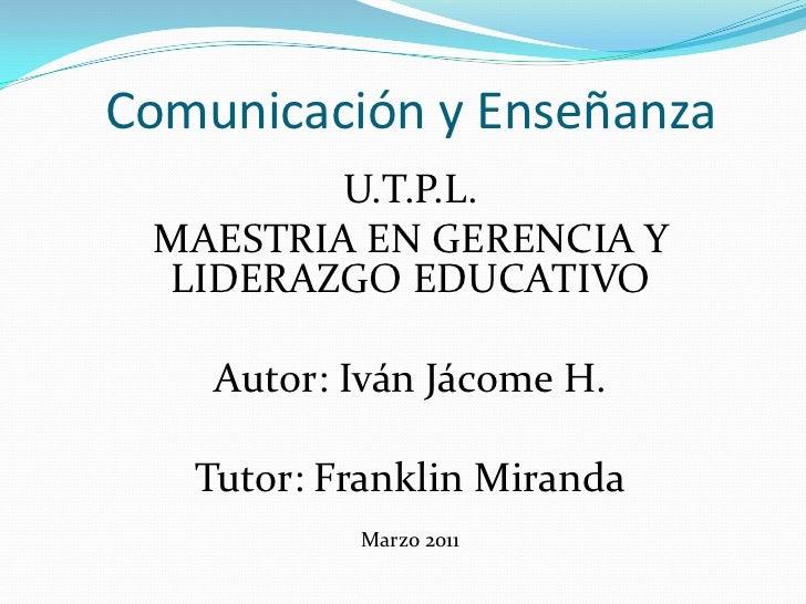 Comunicación y Enseñanza<br />U.T.P.L.<br />MAESTRIA EN GERENCIA Y LIDERAZGO EDUCATIVO<br />Autor: Iván Jácome H.<br />Tut...