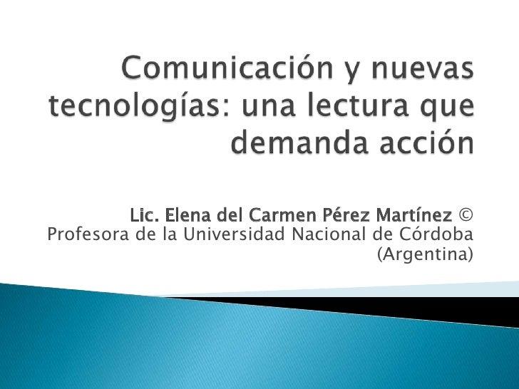 Comunicación y nuevas tecnologías: una lectura que demanda acción<br />Lic. Elena del Carmen Pérez Martínez©Profesora de ...