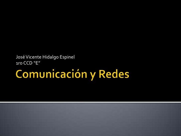 """Comunicación y Redes<br />José Vicente Hidalgo Espinel1ro CCD """"E""""<br />"""