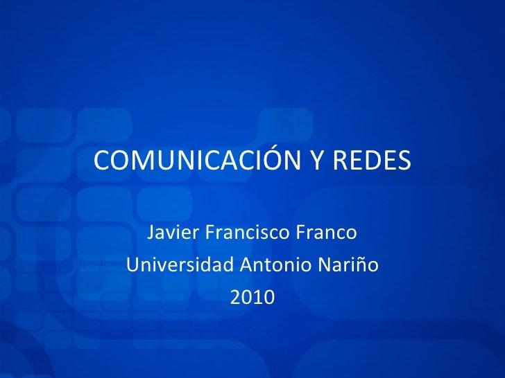 COMUNICACIÓN Y REDES Javier Francisco Franco Universidad Antonio Nariño 2010