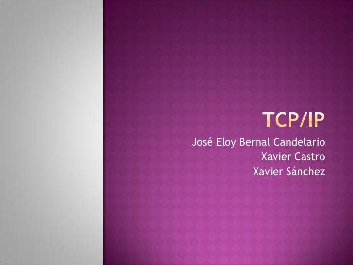 TCp/IP<br />José Eloy Bernal Candelario<br />Xavier Castro<br />Xavier Sánchez<br />