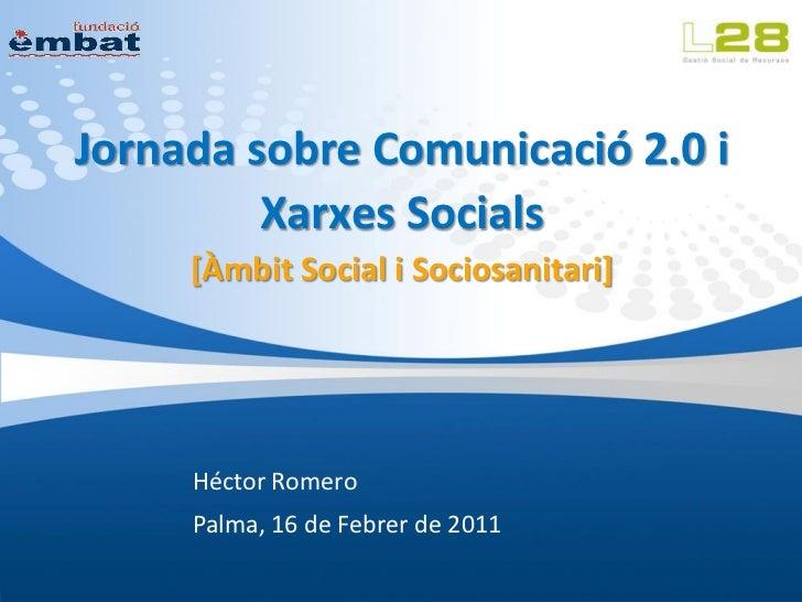 Jornada sobre Comunicació 2.0 i         Xarxes Socials     [Àmbit Social i Sociosanitari]     Héctor Romero     Palma, 16 ...